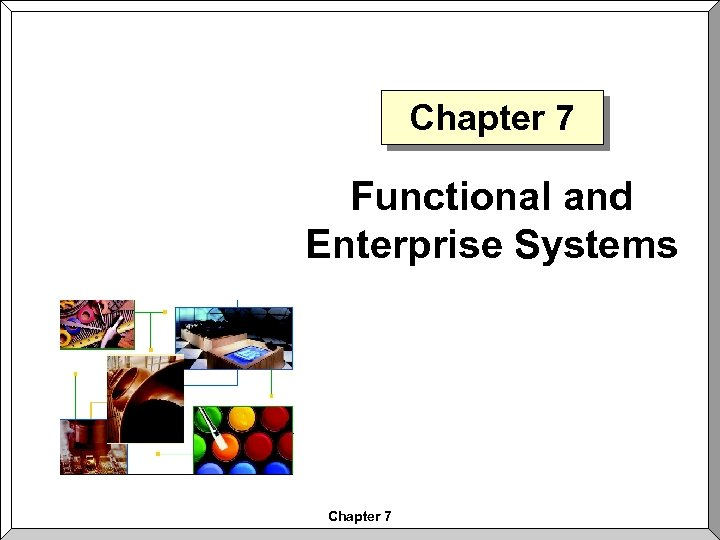 Chapter 7 Functional and Enterprise Systems Chapter 7