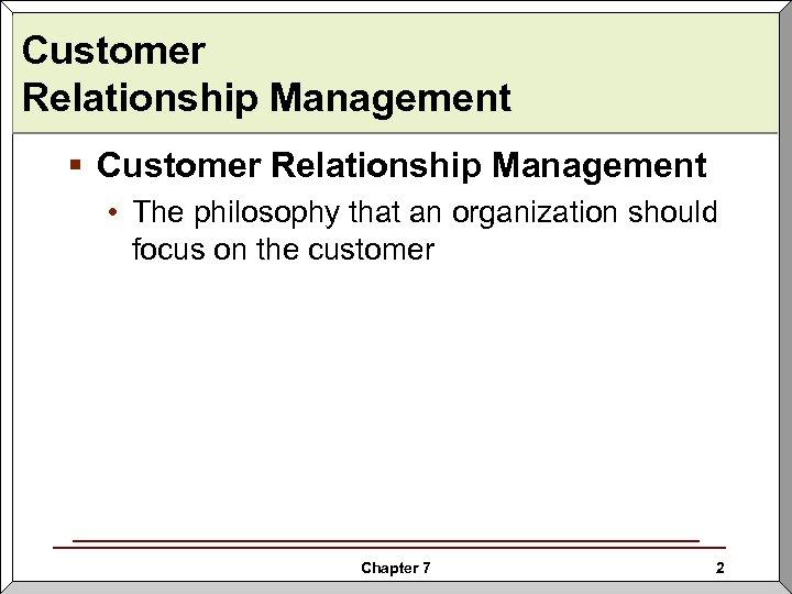 Customer Relationship Management § Customer Relationship Management • The philosophy that an organization should