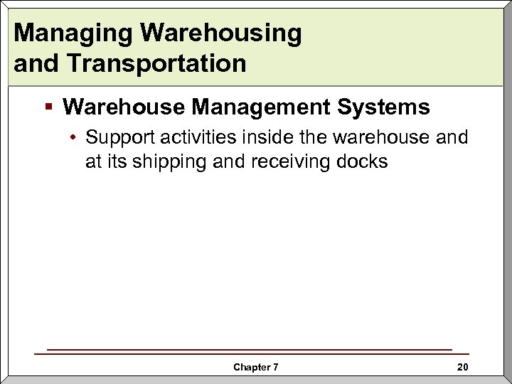 Managing Warehousing and Transportation § Warehouse Management Systems • Support activities inside the warehouse
