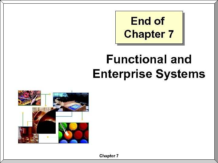 End of Chapter 7 Functional and Enterprise Systems Chapter 7