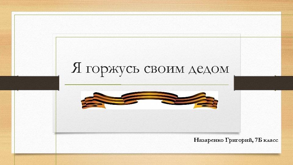 Я горжусь своим дедом Назаренко Григорий, 7 Б класс