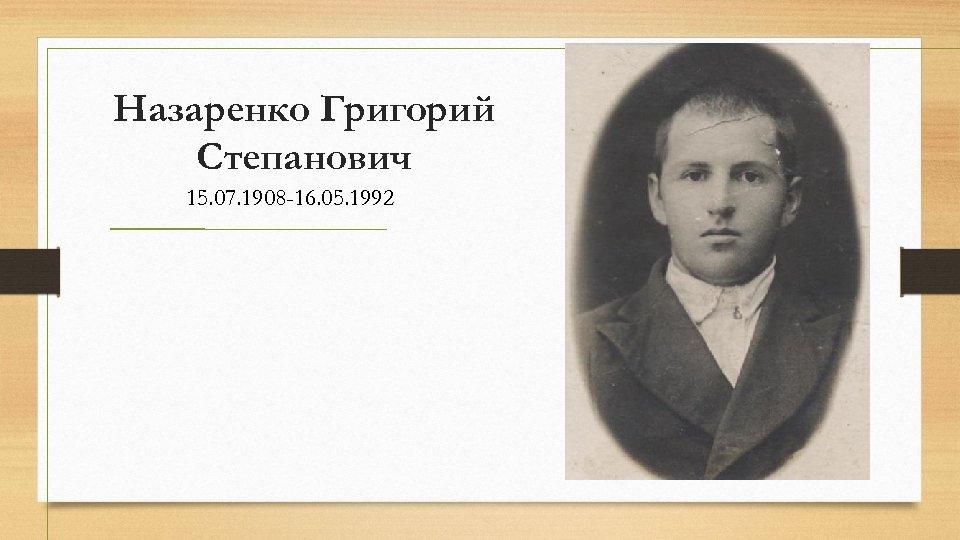 Назаренко Григорий Степанович 15. 07. 1908 -16. 05. 1992