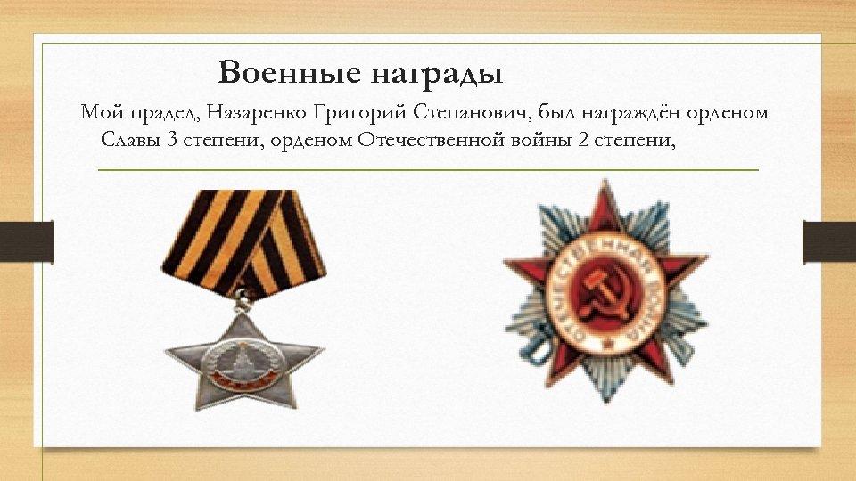 Военные награды Мой прадед, Назаренко Григорий Степанович, был награждён орденом Славы 3 степени, орденом