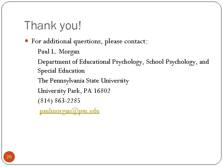 Thank you! For additional questions, please contact: Paul L. Morgan Department of Educational Psychology,