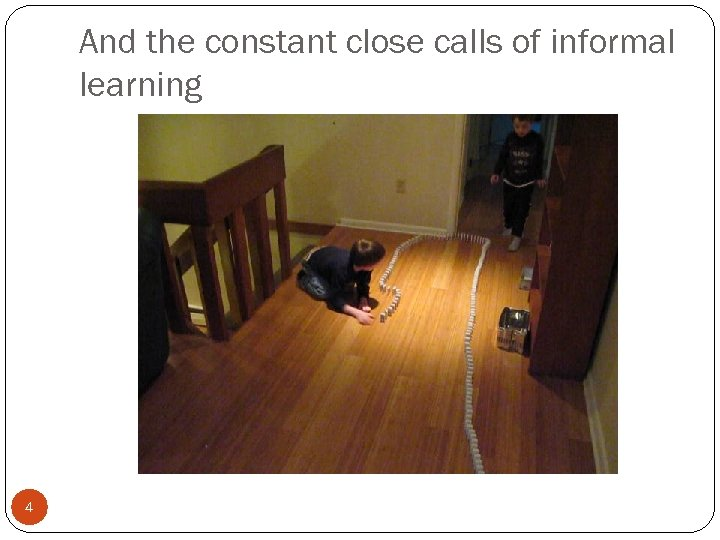 And the constant close calls of informal learning 4