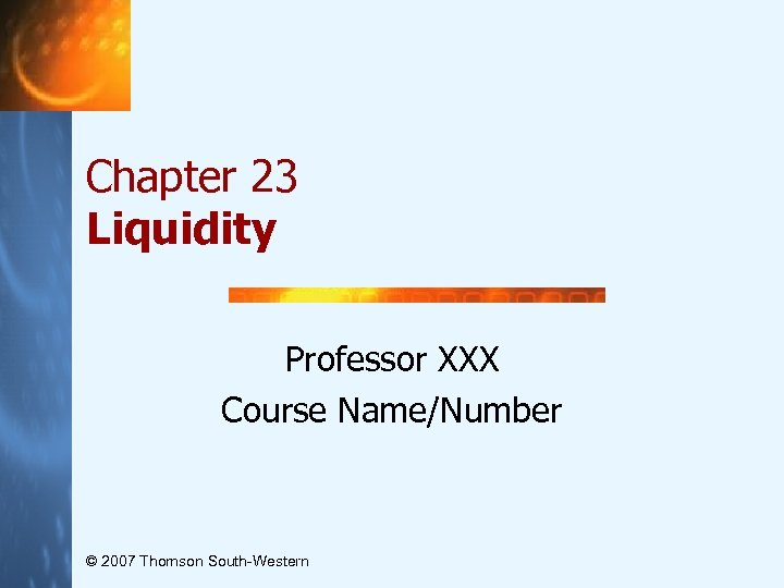 Chapter 23 Liquidity Professor XXX Course Name/Number © 2007 Thomson South-Western