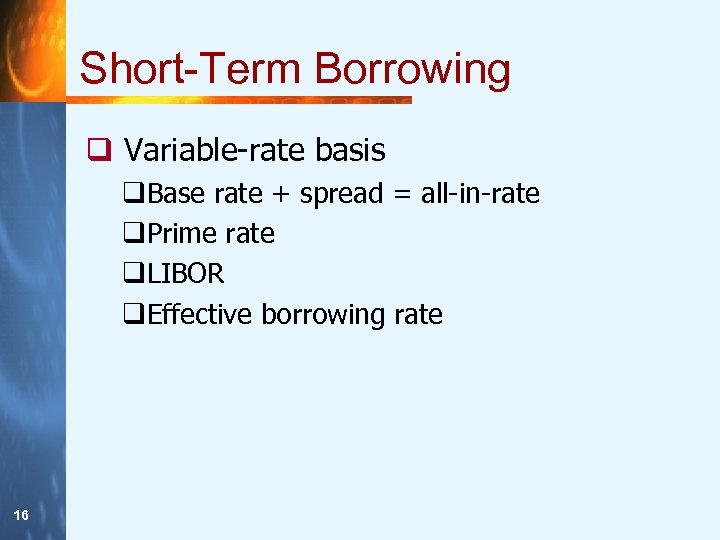 Short-Term Borrowing q Variable-rate basis q. Base rate + spread = all-in-rate q. Prime