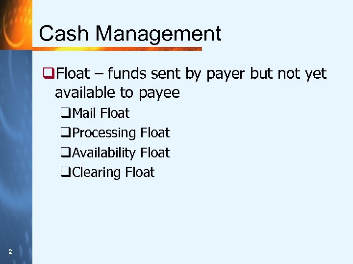Cash Management q. Float – funds sent by payer but not yet available to