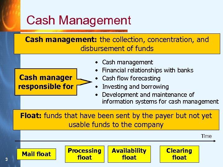 Cash Management Cash management: the collection, concentration, and disbursement of funds Cash manager responsible