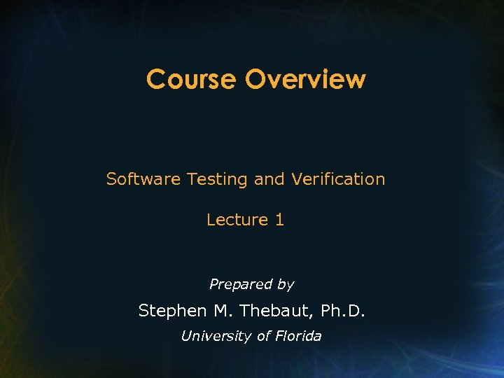 Course Overview Software Testing and Verification Lecture 1 Prepared by Stephen M. Thebaut, Ph.