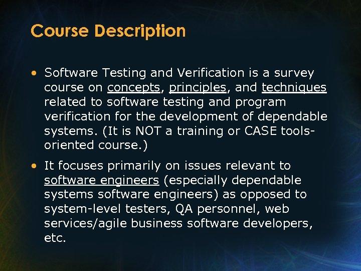 Course Description • Software Testing and Verification is a survey course on concepts, principles,