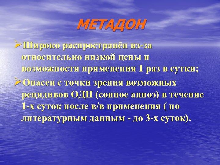 МЕТАДОН ØШироко распространён из-за относительно низкой цены и возможности применения 1 раз в сутки;