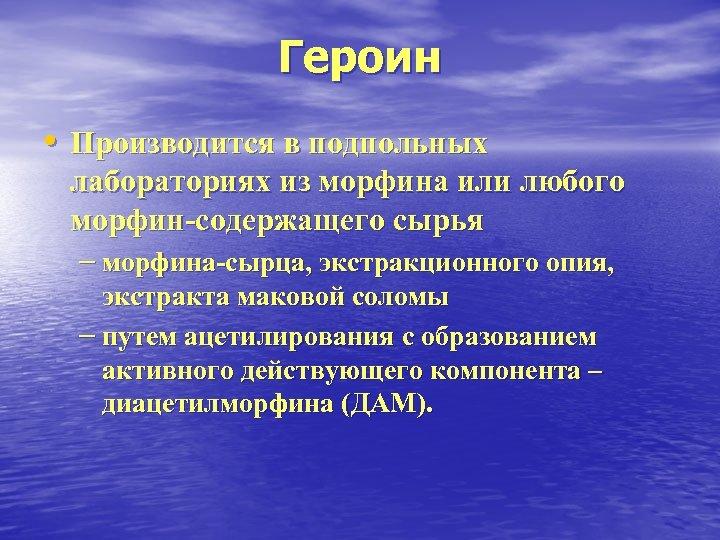 Героин • Производится в подпольных лабораториях из морфина или любого морфин-содержащего сырья – морфина-сырца,