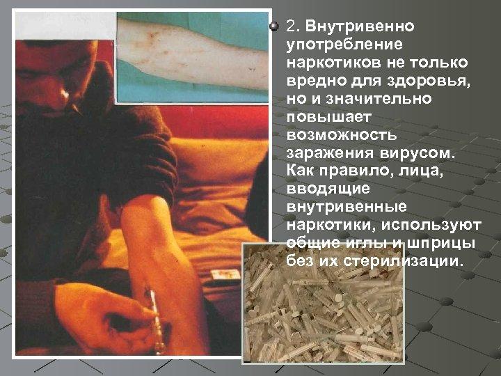 2. Внутривенно употребление наркотиков не только вредно для здоровья, но и значительно повышает возможность