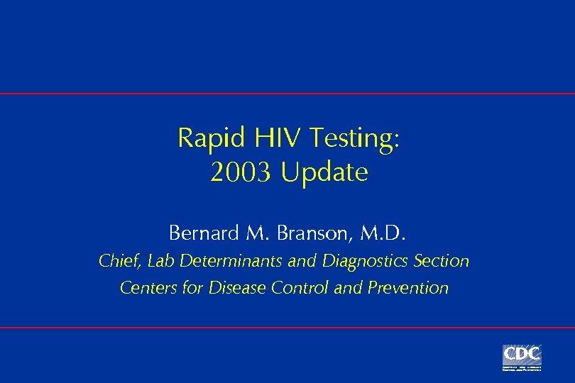 Rapid HIV Testing: 2003 Update Bernard M. Branson, M. D. Chief, Lab Determinants and