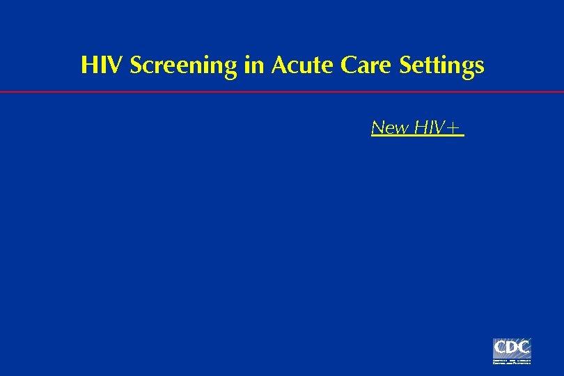 HIV Screening in Acute Care Settings New HIV+
