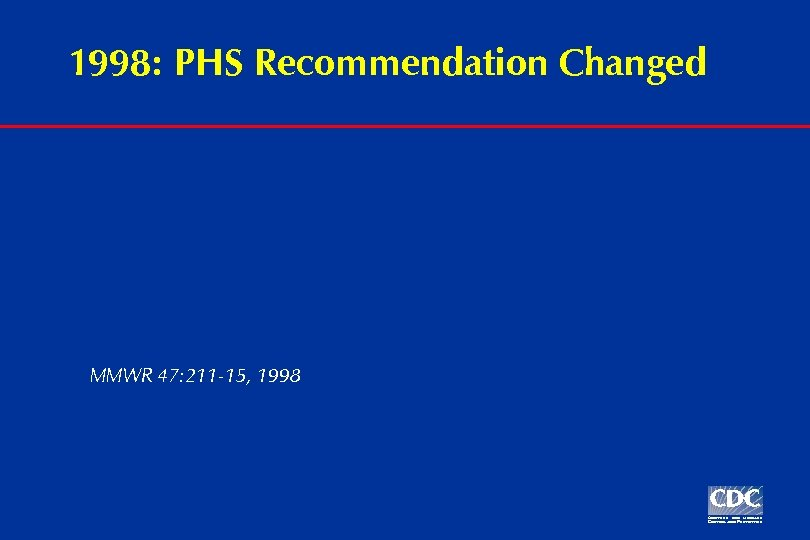1998: PHS Recommendation Changed MMWR 47: 211 -15, 1998