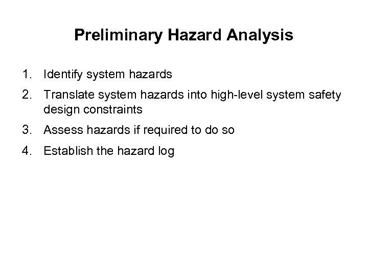 Preliminary Hazard Analysis 1. Identify system hazards 2. Translate system hazards into high-level system