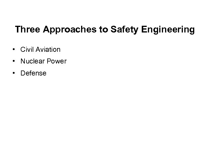 Three Approaches to Safety Engineering • Civil Aviation • Nuclear Power • Defense
