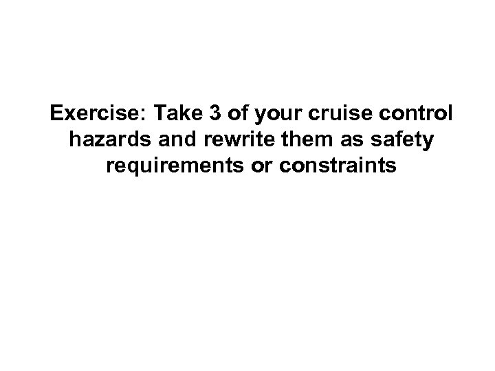 Exercise: Take 3 of your cruise control hazards and rewrite them as safety requirements