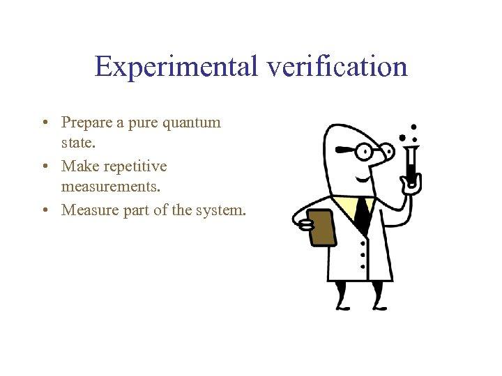 Experimental verification • Prepare a pure quantum state. • Make repetitive measurements. • Measure
