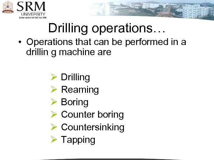 Drilling operations… • Operations that can be performed in a drillin g machine are