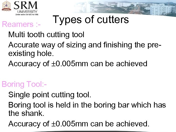Types of cutters Reamers : Multi tooth cutting tool Accurate way of sizing and