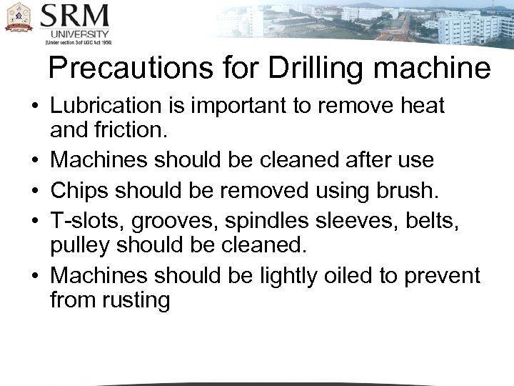 Precautions for Drilling machine • Lubrication is important to remove heat and friction. •