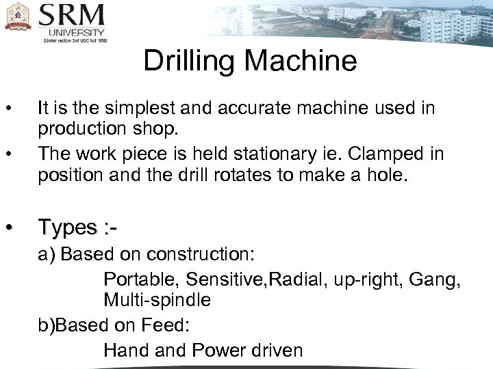 Drilling Machine • • • It is the simplest and accurate machine used in