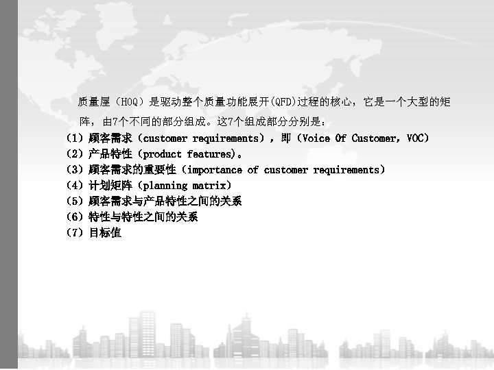 质量屋(HOQ)是驱动整个质量功能展开(QFD)过程的核心,它是一个大型的矩 阵,由 7个不同的部分组成。这 7个组成部分分别是: (1)顾客需求(customer requirements),即(Voice 0 f Customer,VOC) (2)产品特性(product features)。 (3)顾客需求的重要性(importance of customer