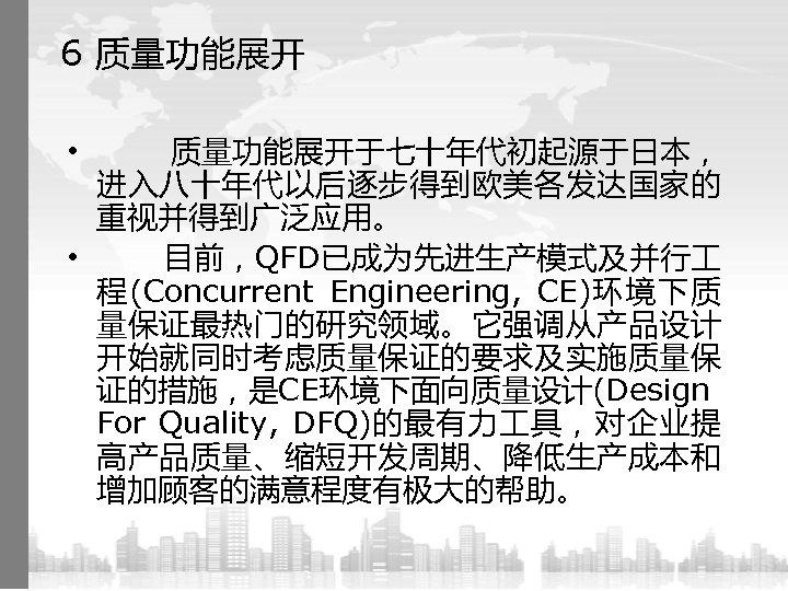 6 质量功能展开于七十年代初起源于日本, 进入八十年代以后逐步得到欧美各发达国家的 重视并得到广泛应用。 • 目前,QFD已成为先进生产模式及并行 程(Concurrent Engineering, CE)环境下质 量保证最热门的研究领域。它强调从产品设计 开始就同时考虑质量保证的要求及实施质量保 证的措施,是CE环境下面向质量设计(Design For Quality,