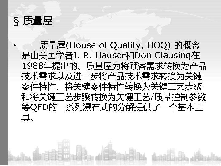 § 质量屋 • 质量屋(House of Quality, HOQ) 的概念 是由美国学者J. R. Hauser和Don Clausing在 1988年提出的。质量屋为将顾客需求转换为产品 技术需求以及进一步将产品技术需求转换为关键