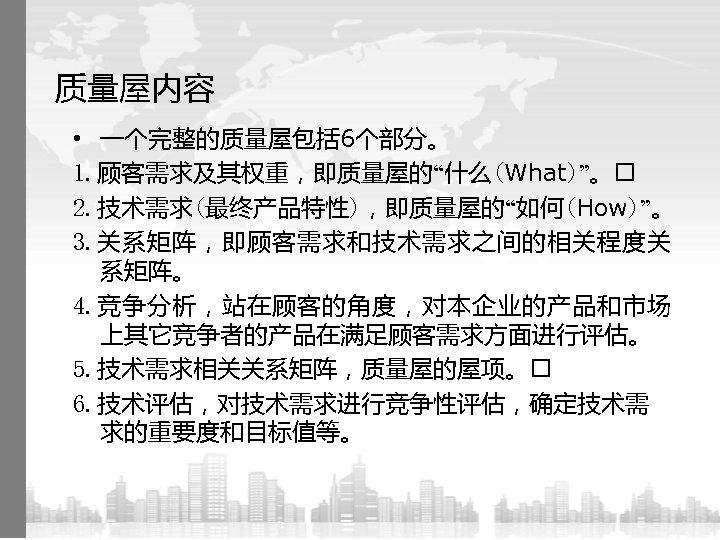 """质量屋内容 • 一个完整的质量屋包括 6个部分。 1. 顾客需求及其权重,即质量屋的""""什么(What)""""。 2. 技术需求(最终产品特性),即质量屋的""""如何(How)""""。 3. 关系矩阵,即顾客需求和技术需求之间的相关程度关 系矩阵。 4. 竞争分析,站在顾客的角度,对本企业的产品和市场 上其它竞争者的产品在满足顾客需求方面进行评估。"""