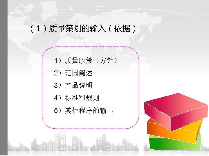 (1)质量策划的输入(依据) 1)质量政策(方针) 2)范围阐述 3)产品说明 4)标准和规则 5)其他程序的输出