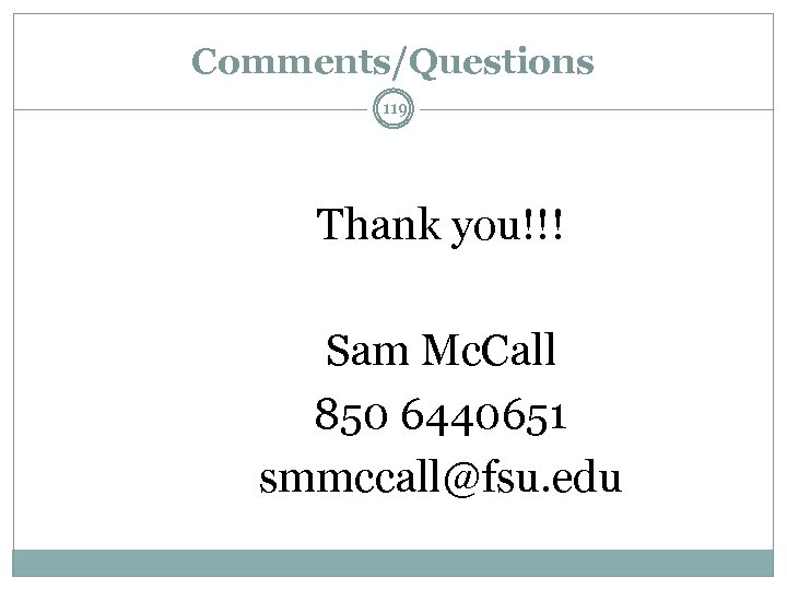 Comments/Questions 119 Thank you!!! Sam Mc. Call 850 6440651 smmccall@fsu. edu