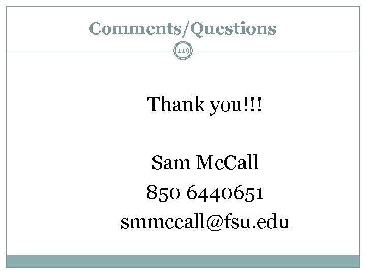 Comments/Questions 119 Thank you!!! Sam Mc. Call 850 6440651 smmccall@fsu. edu