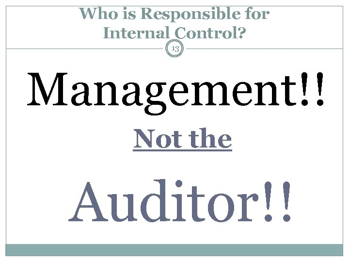 Who is Responsible for Internal Control? 13 Management!! Not the Auditor!!