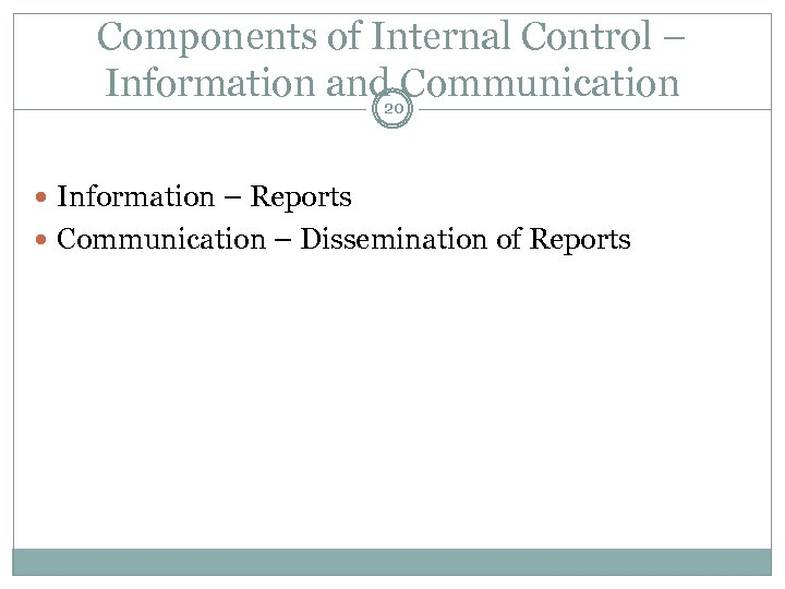 Components of Internal Control – Information and 20 Communication Information – Reports Communication –