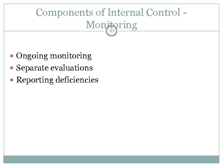 Components of Internal Control Monitoring 21 Ongoing monitoring Separate evaluations Reporting deficiencies