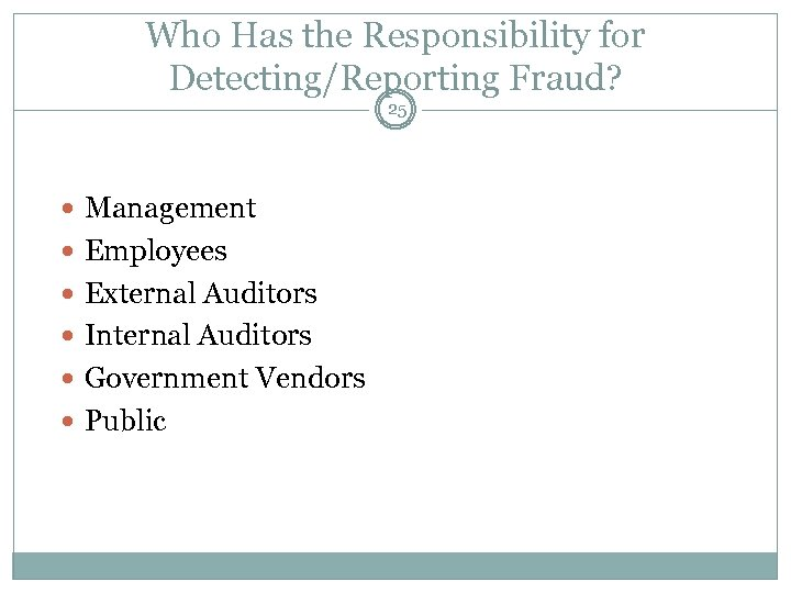 Who Has the Responsibility for Detecting/Reporting Fraud? 25 Management Employees External Auditors Internal Auditors