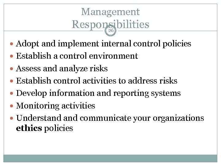 Management Responsibilities 26 Adopt and implement internal control policies Establish a control environment Assess
