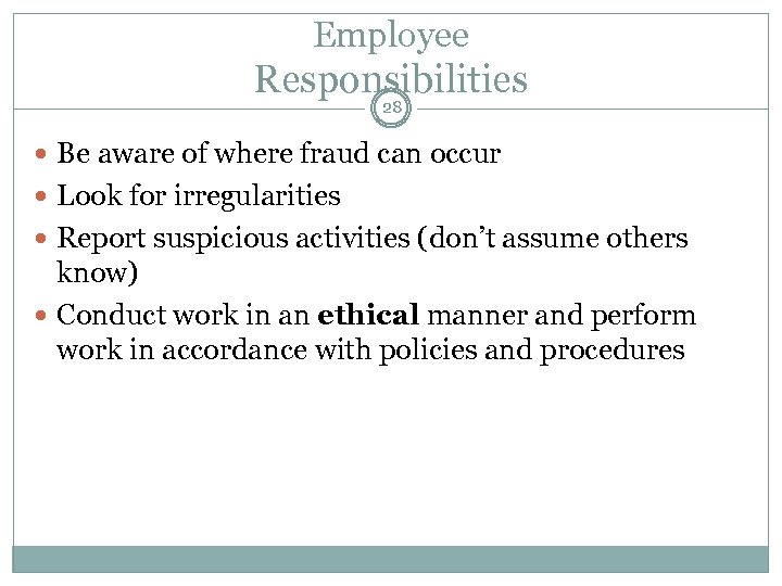 Employee Responsibilities 28 Be aware of where fraud can occur Look for irregularities Report