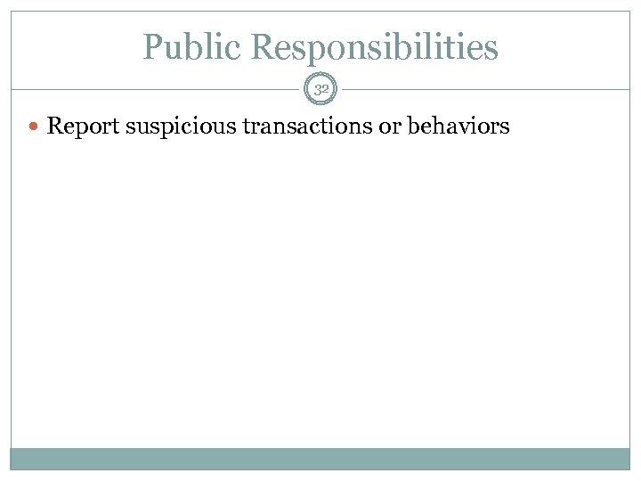 Public Responsibilities 32 Report suspicious transactions or behaviors