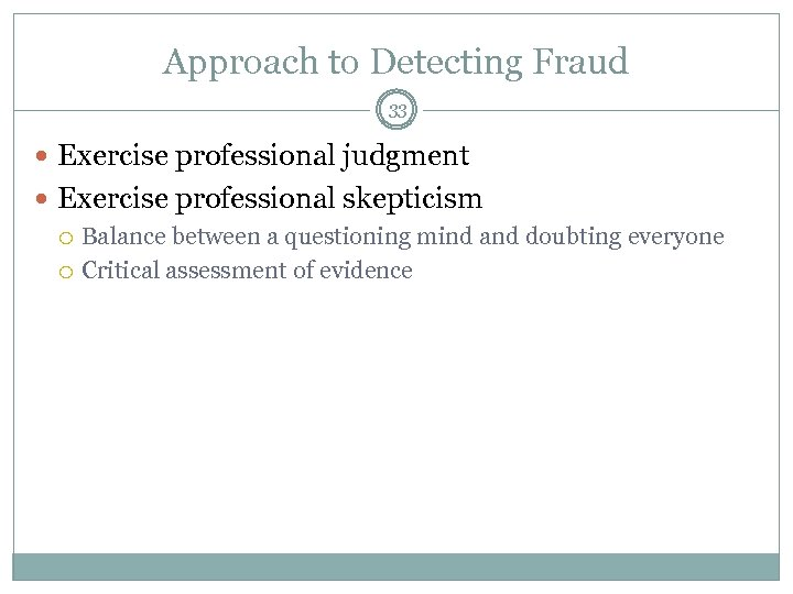 Approach to Detecting Fraud 33 Exercise professional judgment Exercise professional skepticism Balance between a