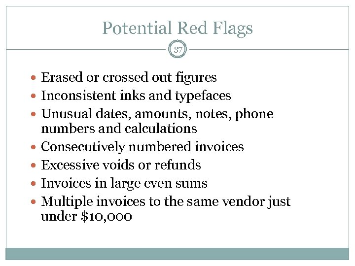Potential Red Flags 37 Erased or crossed out figures Inconsistent inks and typefaces Unusual
