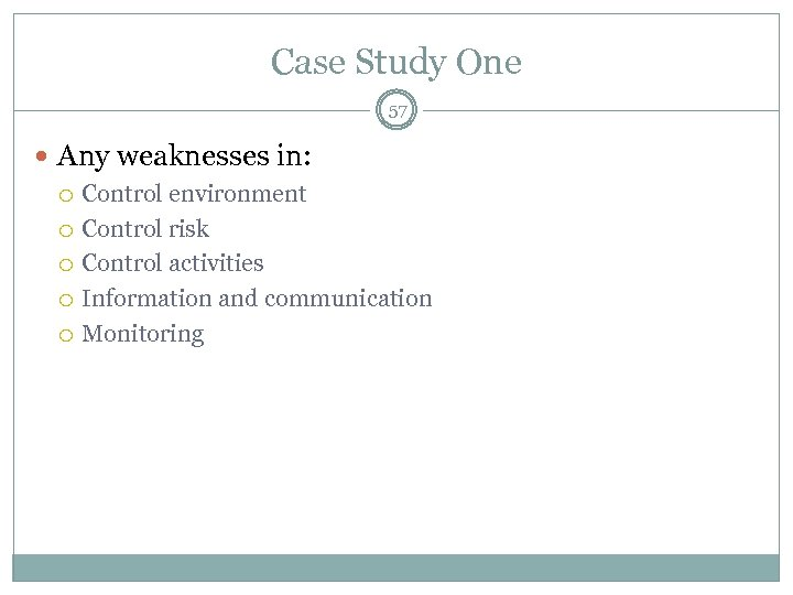 Case Study One 57 Any weaknesses in: Control environment Control risk Control activities Information