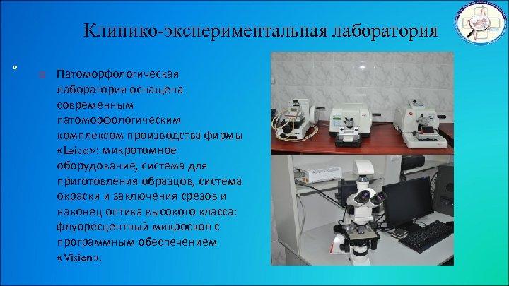 Клинико-экспериментальная лаборатория 19 Патоморфологическая лаборатория оснащена современным патоморфологическим комплексом производства фирмы «Leica» : микротомное