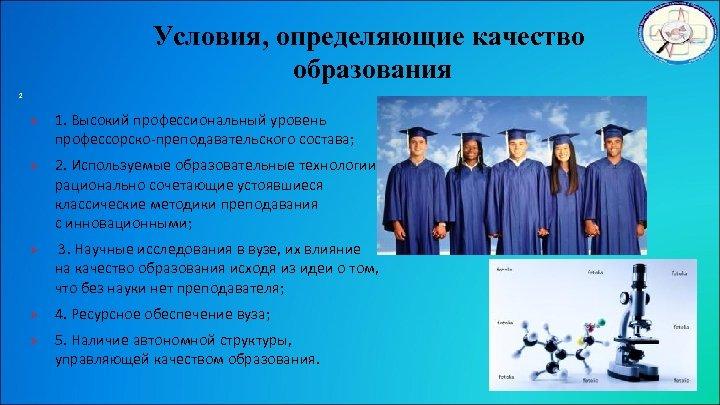 Условия, определяющие качество образования 2 Ø Ø Ø 1. Высокий профессиональный уровень профессорско-преподавательского состава;