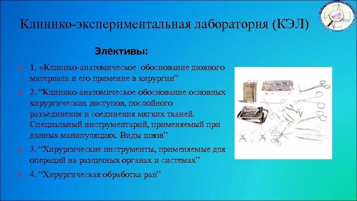 Клинико-экспериментальная лаборатория (КЭЛ) Элективы: v v 1. «Клинико-анатомическое обоснование шовного материала и его примение