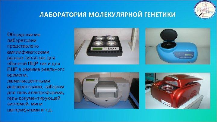 ЛАБОРАТОРИЯ МОЛЕКУЛЯРНОЙ ГЕНЕТИКИ Оборудование лаборатории представлено амплификаторами разных типов как для обычной ПЦР так